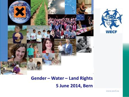 Gender – Water – Land Rights 5 June 2014, Bern. Gender – Water - Land Rights In the context of the negotiations of a new global sustainable development.