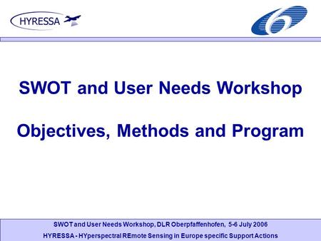 SWOT and User Needs Workshop, DLR Oberpfaffenhofen, 5-6 July 2006 HYRESSA - HYperspectral REmote Sensing in Europe specific Support Actions SWOT and User.