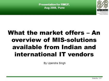 Slide No. 1/17 What the market offers – An overview of MIS-solutions available from Indian and international IT vendors By Upendra Singh Presentation for.