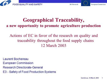 DG ResearchEuropean Commission Gembloux, 12 March 2003 1 FOOD QUALITY AND SAFETY Geographical Traceability, a new opportunity to promote agriculture production.