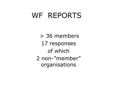 "WF REPORTS > 36 members 17 responses of which 2 non-""member"" organisations."