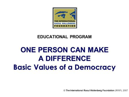 ONE PERSON CAN MAKE A DIFFERENCE Basic Values of a Democracy EDUCATIONAL PROGRAM ONE PERSON CAN MAKE A DIFFERENCE Basic Values of a Democracy © The International.