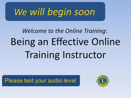 Being an Effective Online Training Instructor Welcome to the Online Training: We will begin soon Please test your audio level.