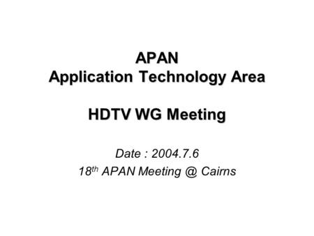 APAN Application Technology Area HDTV WG Meeting Date : 2004.7.6 18 th APAN Cairns.