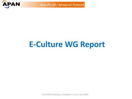 E-Culture WG Report 22nd APAN Meeting in Singapore [ July 17-21, 2006]