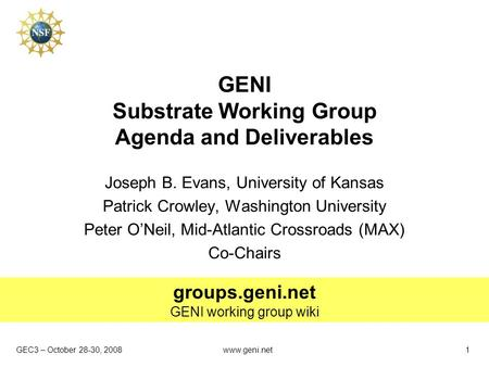 GEC3 – October 28-30, 2008 groups.geni.net GENI working group wiki www.geni.net1 GENI Substrate Working Group Agenda and Deliverables Joseph B. Evans,