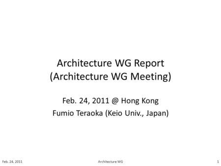 Architecture WG Report (Architecture WG Meeting) Feb. 24, Hong Kong Fumio Teraoka (Keio Univ., Japan) Feb. 24, 20111Architecture WG.