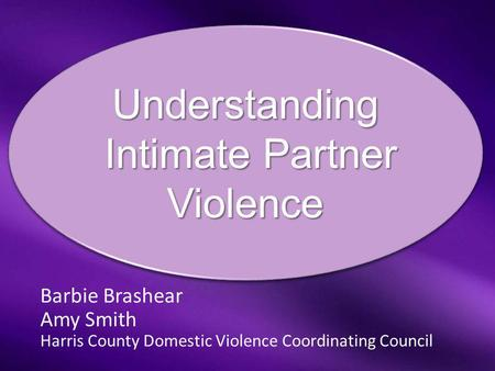 Barbie Brashear Amy Smith Harris County Domestic Violence Coordinating Council Understanding Intimate Partner Violence Intimate Partner ViolenceUnderstanding.