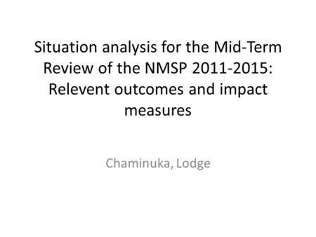 Situation analysis for the Mid-Term Review of the NMSP 2011-2015: Relevent outcomes and impact measures Chaminuka, Lodge.