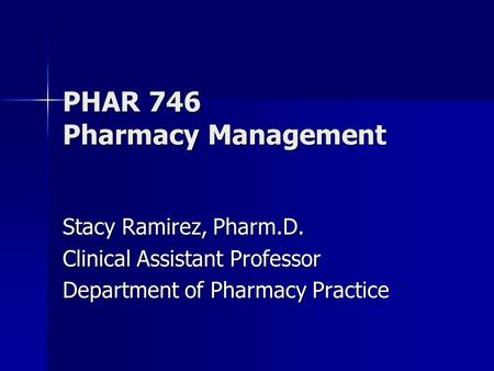 PHAR 746 Pharmacy Management Stacy Ramirez, Pharm.D. Clinical Assistant Professor Department of Pharmacy Practice.