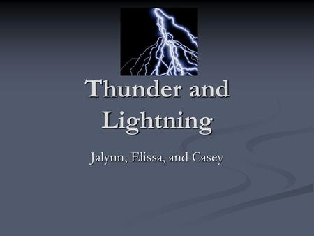 Thunder and Lightning Jalynn, Elissa, and Casey. What is thunder and lightning? Thunder and lightning is an electrical storm that strikes the earth. Thunder.