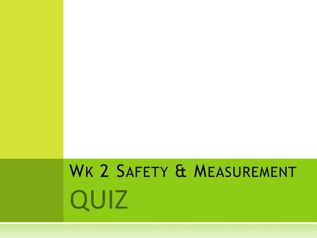 QUIZ W K 2 S AFETY & M EASUREMENT. Q UESTION 1 What is another name for the metric system? a. the standard system b. the best system c. the SI system.