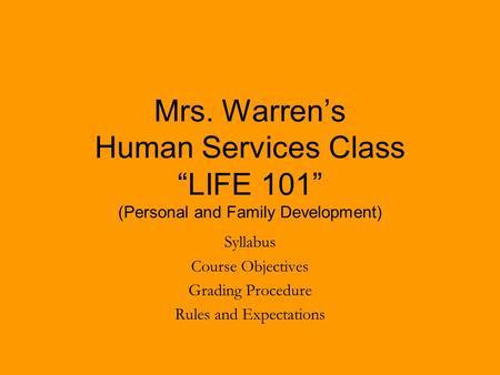 "Mrs. Warren's Human Services Class ""LIFE 101"" (Personal and Family Development) Syllabus Course Objectives Grading Procedure Rules and Expectations."