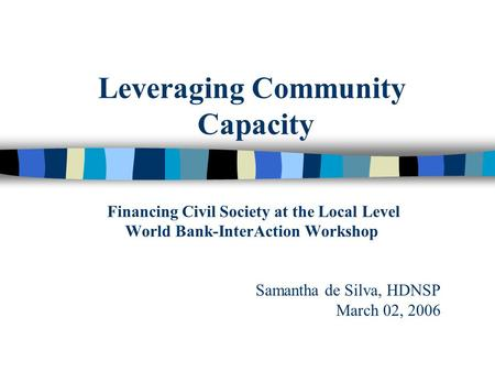 Leveraging Community Capacity Financing Civil Society at the Local Level World Bank-InterAction Workshop Samantha de Silva, HDNSP March 02, 2006.