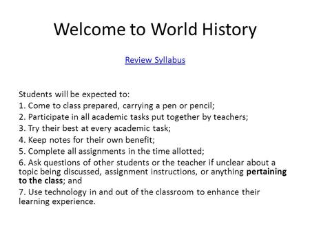 Welcome to World History Review Syllabus Students will be expected to: 1. Come to class prepared, carrying a pen or pencil; 2. Participate in all academic.