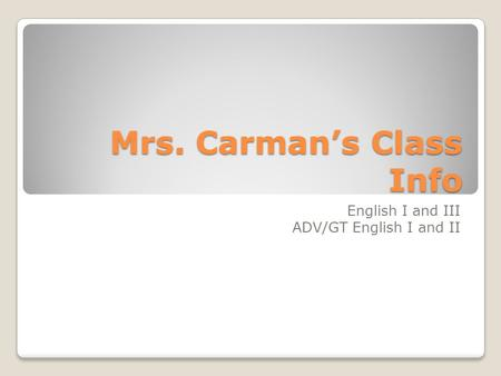Mrs. Carman's Class Info English I and III ADV/GT English I and II.