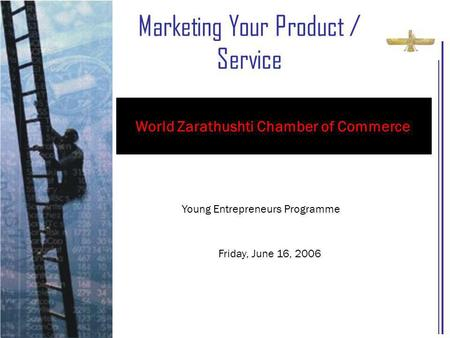 Marketing Your Product / Service Young Entrepreneurs Programme Friday, June 16, 2006 World Zarathushti Chamber of Commerce.