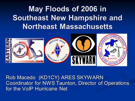 May Floods of 2006 in Southeast New Hampshire and Northeast Massachusetts Rob Macedo (KD1CY) ARES SKYWARN Coordinator for NWS Taunton, Director of Operations.
