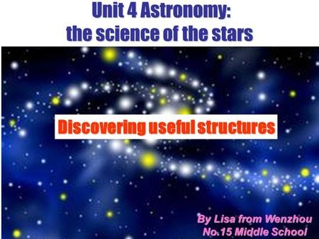 Unit 4 Astronomy: the science of the stars Subject Clause & Writing By Lisa from Wenzhou No.15 Middle School Discovering useful structures.
