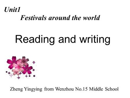 Reading and writing Unit1 Festivals around the world Zheng Yingying from Wenzhou No.15 Middle School.
