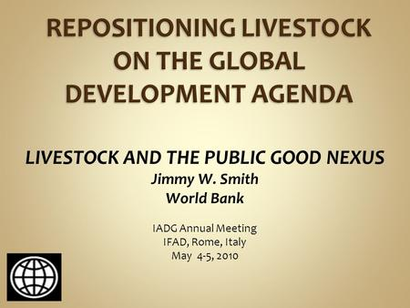 LIVESTOCK AND THE PUBLIC GOOD NEXUS Jimmy W. Smith World Bank IADG Annual Meeting IFAD, Rome, Italy May 4-5, 2010.