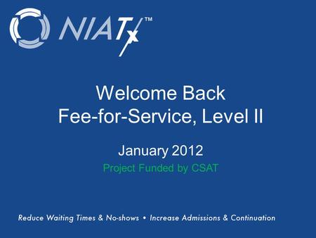 (Title) Name(s) of presenter(s) Organizational Affiliation Welcome Back Fee-for-Service, Level II January 2012 Project Funded by CSAT.