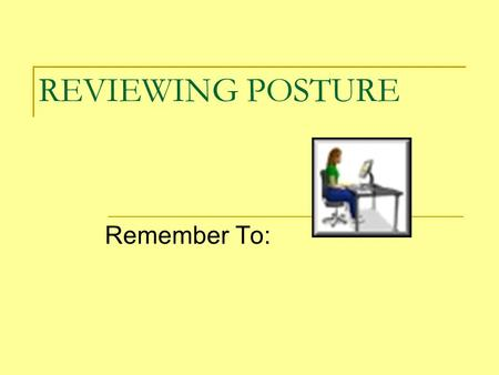 REVIEWING POSTURE Remember To:. Center your body in front of the ____ and ____ keys.
