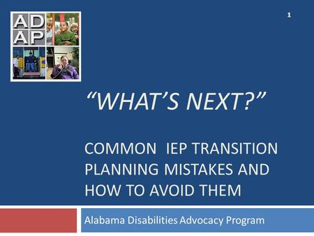"""WHAT'S NEXT?"" COMMON IEP TRANSITION PLANNING MISTAKES AND HOW TO AVOID THEM Alabama Disabilities Advocacy Program 1."