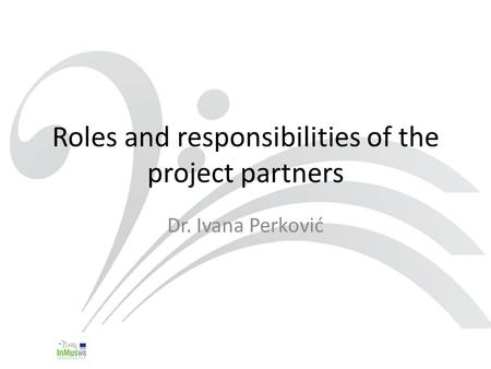 Roles and responsibilities of the project partners Dr. Ivana Perković.