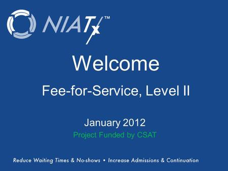 (Title) Name(s) of presenter(s) Organizational Affiliation Welcome Fee-for-Service, Level II January 2012 Project Funded by CSAT.