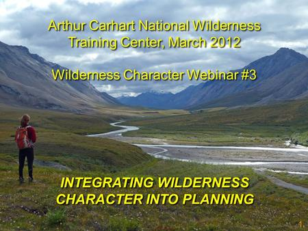 1 INTEGRATING WILDERNESS CHARACTER INTO PLANNING Arthur Carhart National Wilderness Training Center, March 2012 Wilderness Character Webinar #3 Arthur.