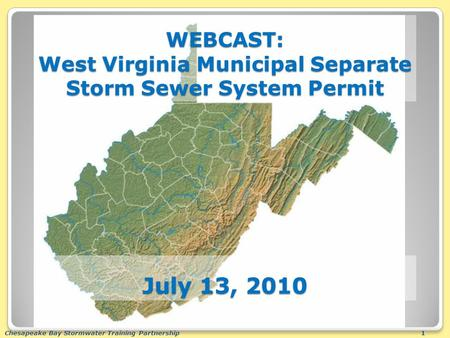 Chesapeake Bay Stormwater Training Partnership1 WEBCAST: West Virginia Municipal Separate Storm Sewer System Permit July 13, 2010.