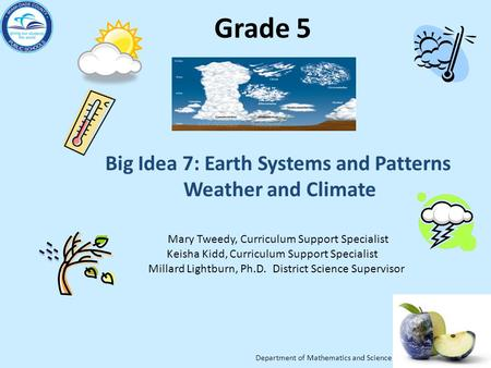 Department of Mathematics and Science Grade 5 Big Idea 7: Earth Systems and Patterns Weather and Climate Mary Tweedy, Curriculum Support Specialist Keisha.