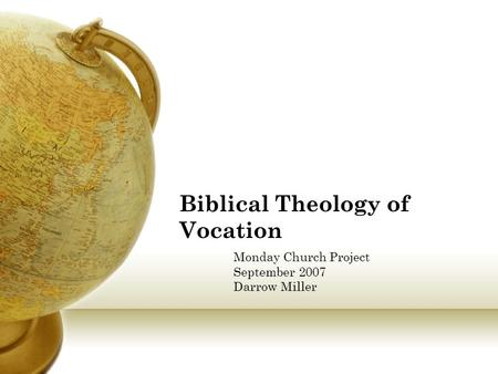 Biblical Theology of Vocation Monday Church Project September 2007 Darrow Miller.