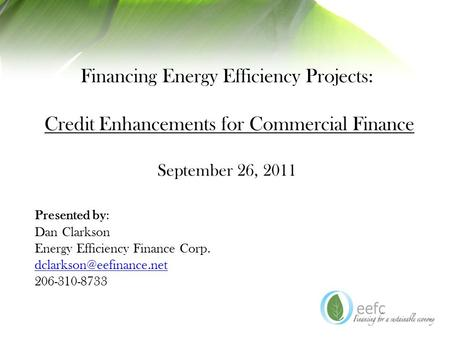 Financing Energy Efficiency Projects: Credit Enhancements for Commercial Finance September 26, 2011 Presented by: Dan Clarkson Energy Efficiency Finance.
