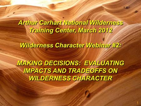 1 MAKING DECISIONS: EVALUATING IMPACTS AND TRADEOFFS ON WILDERNESS CHARACTER Arthur Carhart National Wilderness Training Center, March 2012 Wilderness.