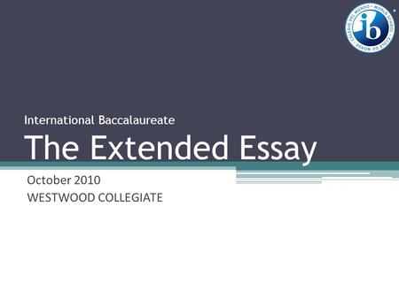 International Baccalaureate The Extended Essay October 2010 WESTWOOD COLLEGIATE.