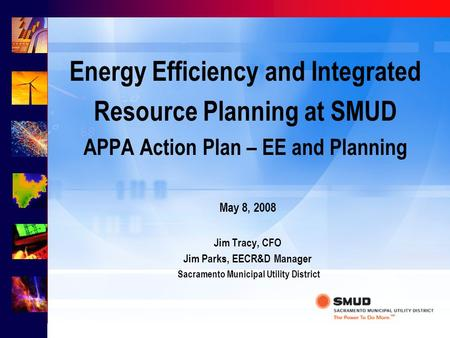 Energy Efficiency and Integrated Resource Planning at SMUD APPA Action Plan – EE and Planning May 8, 2008 Jim Tracy, CFO Jim Parks, EECR&D Manager Sacramento.