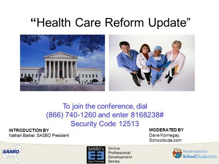 """Health Care Reform Update"" To join the conference, dial (866) 740-1260 and enter 8168238# Security Code 12513 INTRODUCTION BY Nathan Barber, SASBO President."