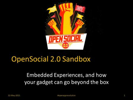 OpenSocial 2.0 Sandbox Embedded Experiences, and how your gadget can go beyond the box 12-May-2011#openapprevolution1.