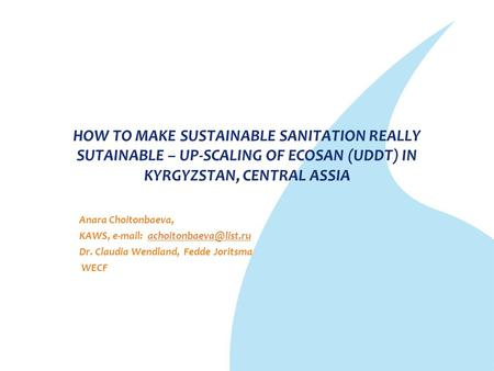 HOW TO MAKE SUSTAINABLE SANITATION REALLY SUTAINABLE – UP-SCALING OF ECOSAN (UDDT) IN KYRGYZSTAN, CENTRAL ASSIA Anara Choitonbaeva, KAWS,