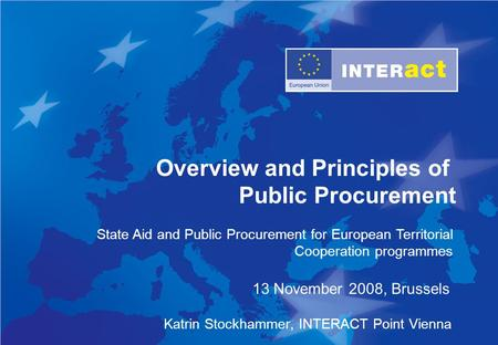 State Aid and Public Procurement for European Territorial Cooperation programmes Overview and Principles of Public Procurement Katrin Stockhammer, INTERACT.