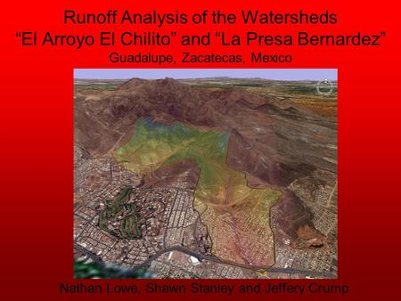 "Runoff Analysis of the Watersheds ""El Arroyo El Chilito"" and ""La Presa Bernardez"" Guadalupe, Zacatecas, Mexico Nathan Lowe, Shawn Stanley and Jeffery Crump."