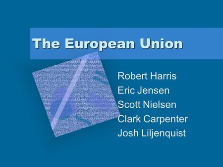 The European Union Robert Harris Eric Jensen Scott Nielsen Clark Carpenter Josh Liljenquist.