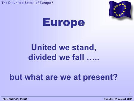 Tuesday, 09 August 2005 Chris SNUGGS, ISUGA 1 The Disunited States of Europe? Europe United we stand, divided we fall ….. but what are we at present?