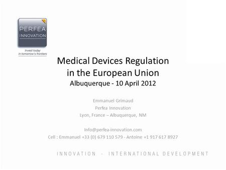 Medical Devices Regulation in the European Union Albuquerque - 10 April 2012 Emmanuel Grimaud Perfea Innovation Lyon, France – Albuquerque, NM
