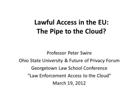 Lawful Access in the EU: The Pipe to the Cloud? Professor Peter Swire Ohio State University & Future of Privacy Forum Georgetown Law School Conference.