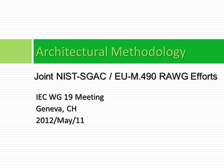 IEC WG 19 Meeting Geneva, CH 2012/May/11 Architectural Methodology Joint NIST-SGAC / EU-M.490 RAWG Efforts.