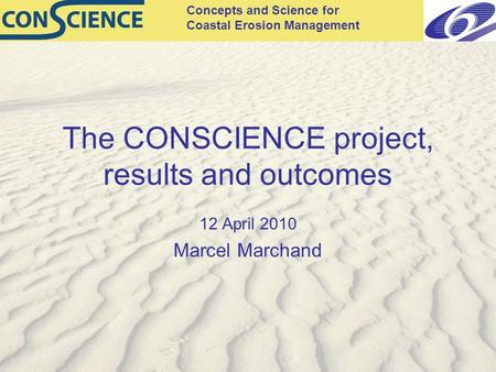 Concepts and Science for Coastal Erosion Management The CONSCIENCE project, results and outcomes 12 April 2010 Marcel Marchand.