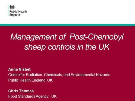 Management of Post-Chernobyl sheep controls in the UK Anne Nisbet Centre for Radiation, Chemicals, and Environmental Hazards Public Health England, UK.